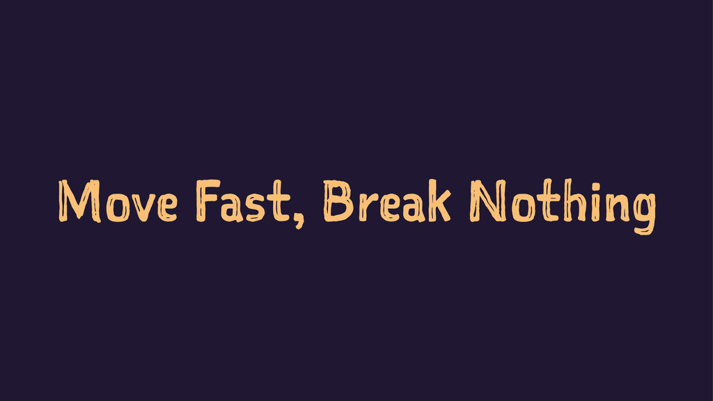 Move Fast, Break Nothing