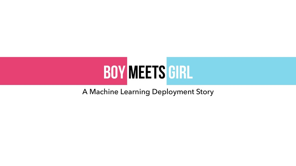 Boy meets girl A Machine Learning Deployment St...