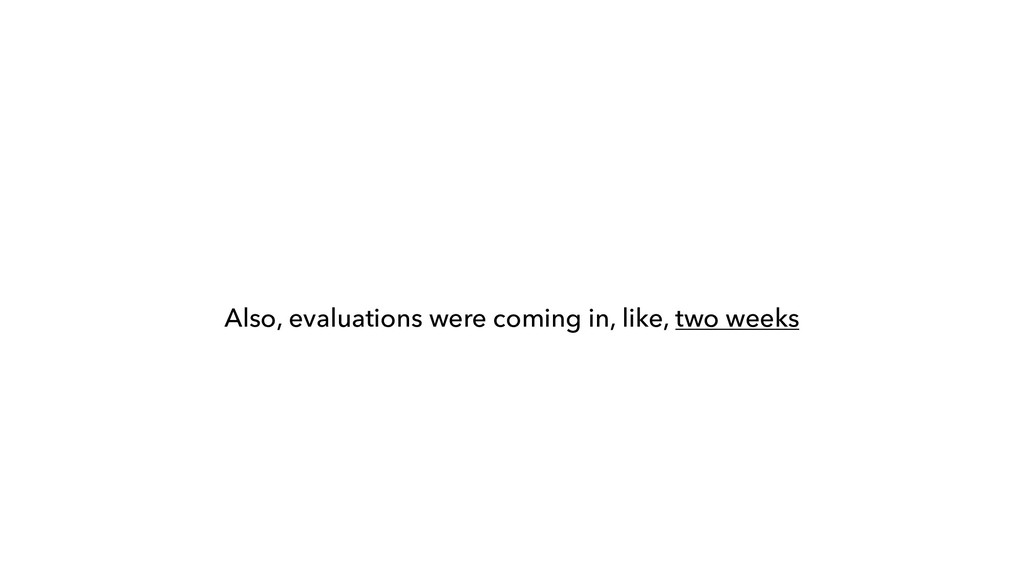 Also, evaluations were coming in, like, two wee...