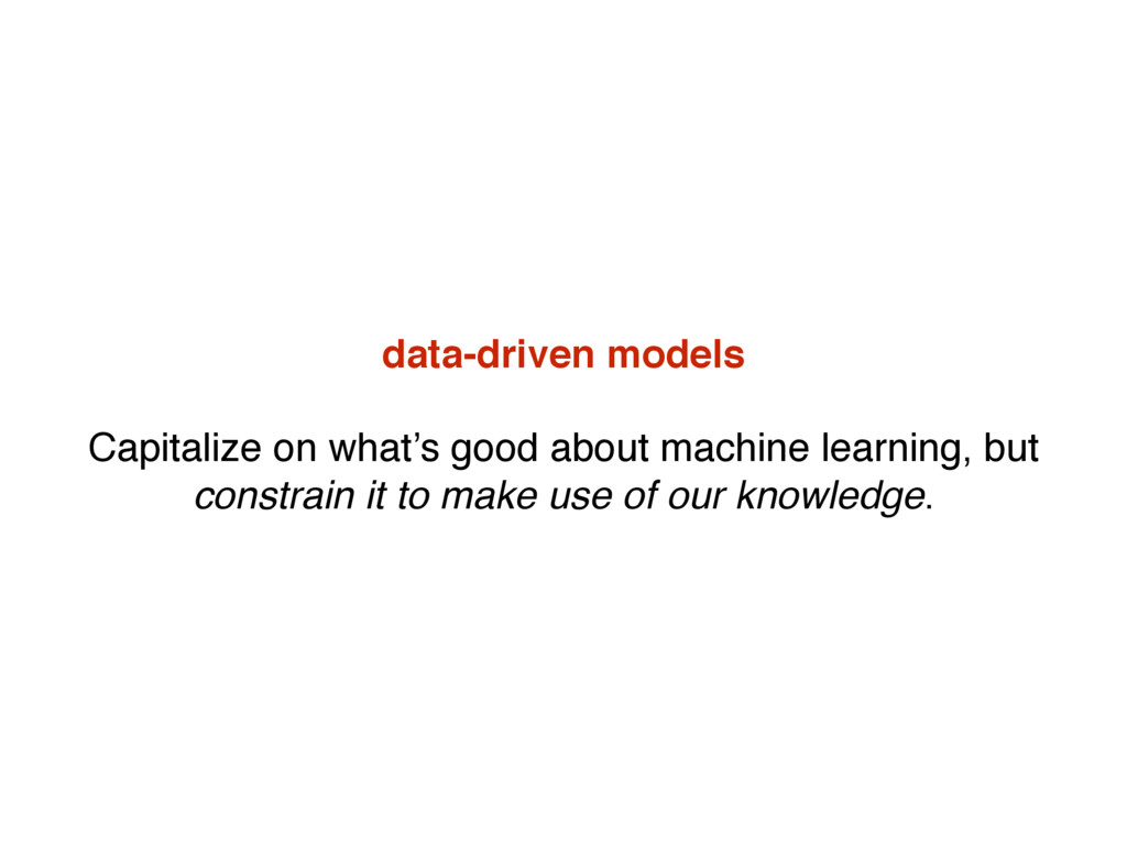 data-driven models Capitalize on what's good ab...