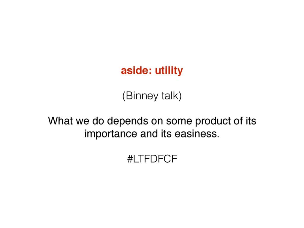 aside: utility (Binney talk) What we do depends...
