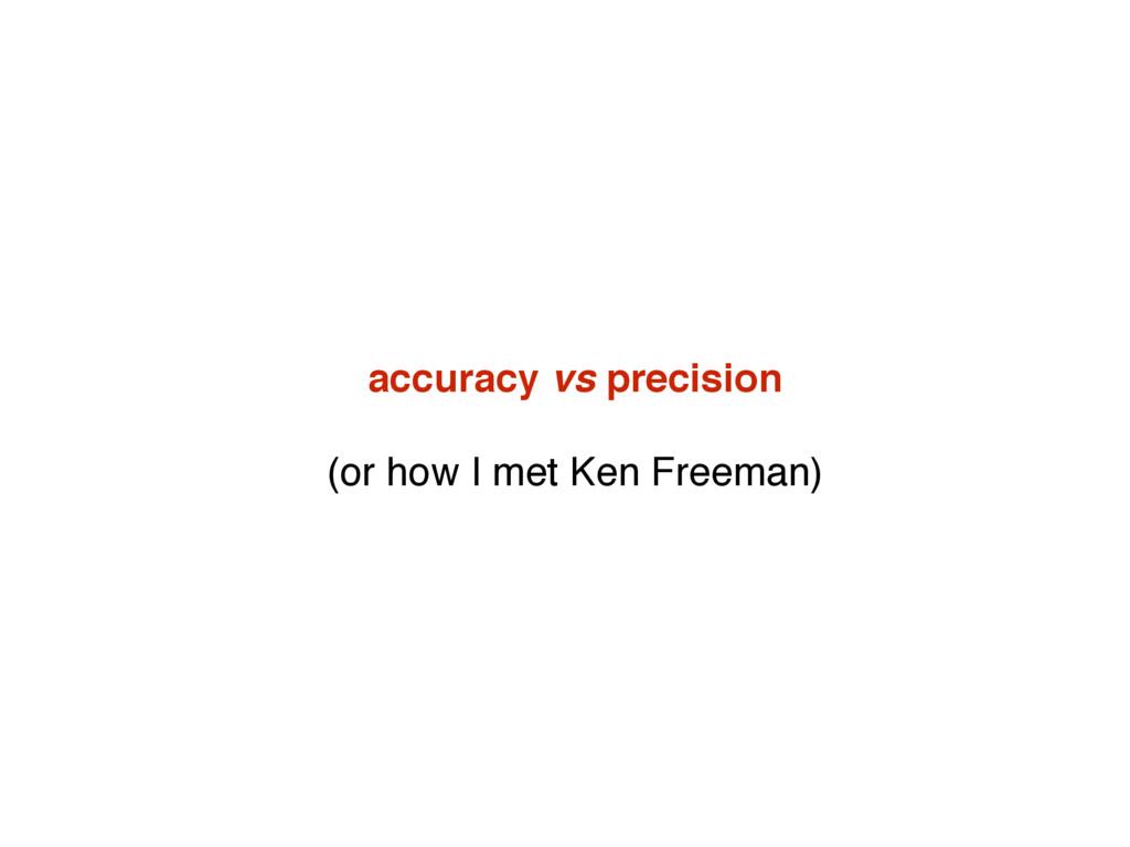 accuracy vs precision (or how I met Ken Freeman)