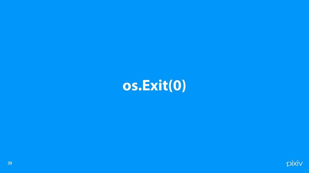 os.Exit(0)