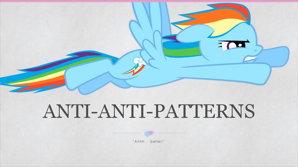 "ANTI-ANTI-PATTERNS ""Ahhh... better!"""