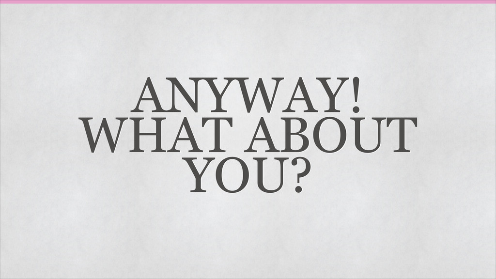 ANYWAY! WHAT ABOUT YOU?