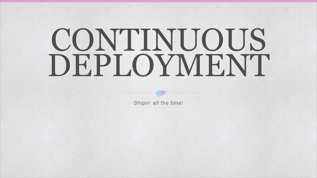 CONTINUOUS DEPLOYMENT Shipin' all the time!