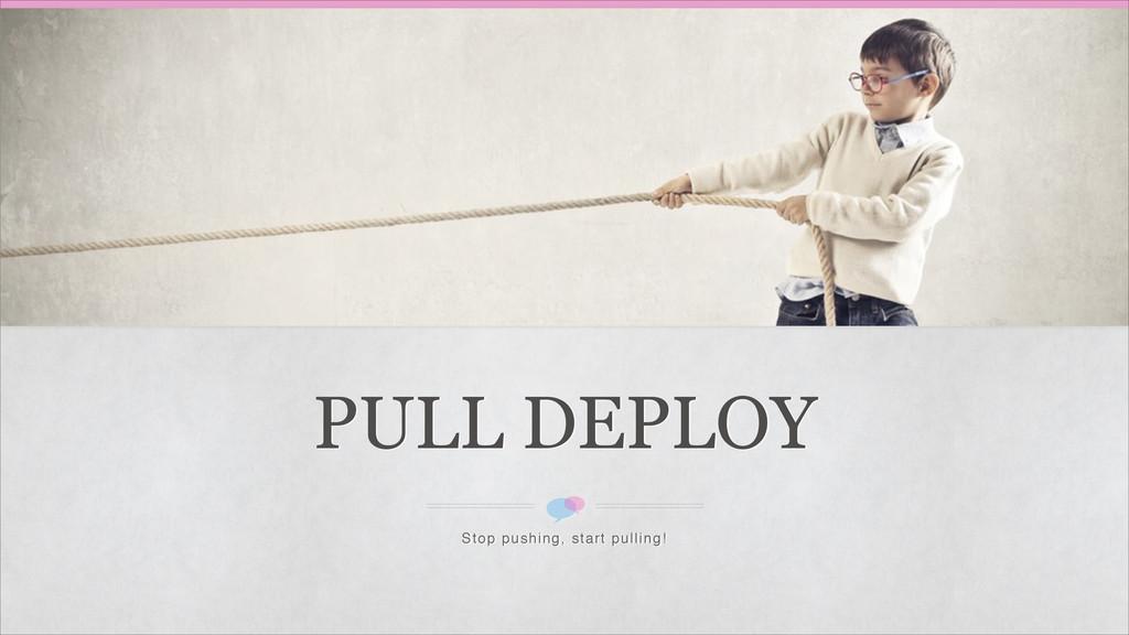 PULL DEPLOY Stop pushing, start pulling!