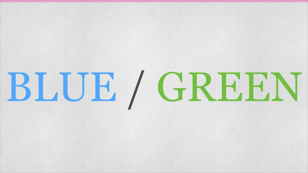 BLUE / GREEN