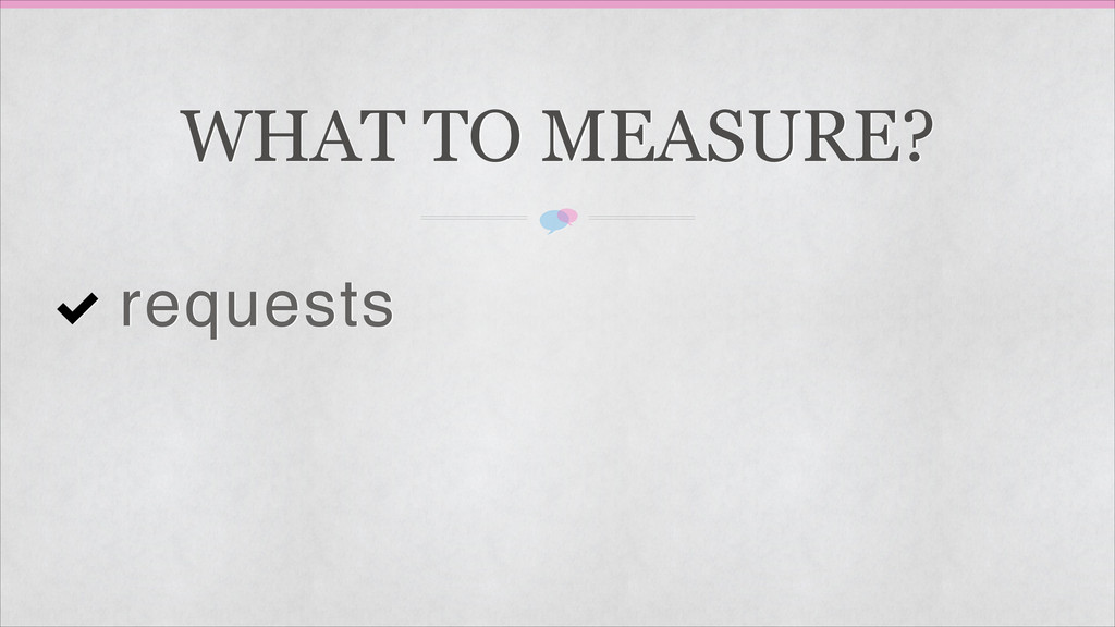 WHAT TO MEASURE? requests