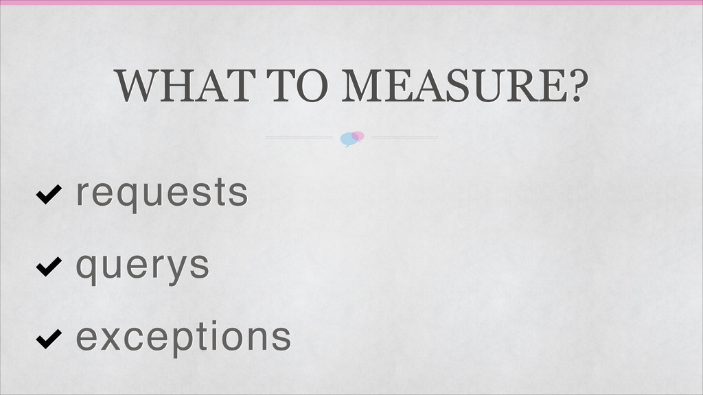 WHAT TO MEASURE? requests querys exceptions