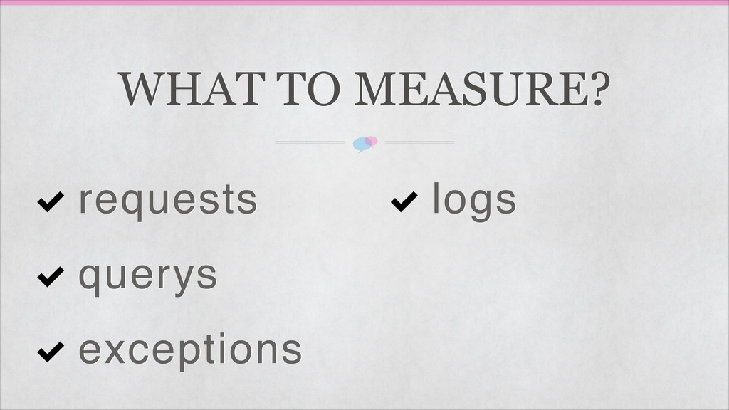 WHAT TO MEASURE? requests querys exceptions logs