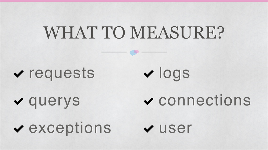 WHAT TO MEASURE? requests querys exceptions log...