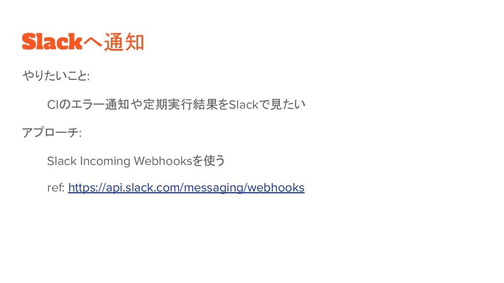 Slackへ通知 やりたいこと: CIのエラー通知や定期実行結果をSlackで見たい アプロー...