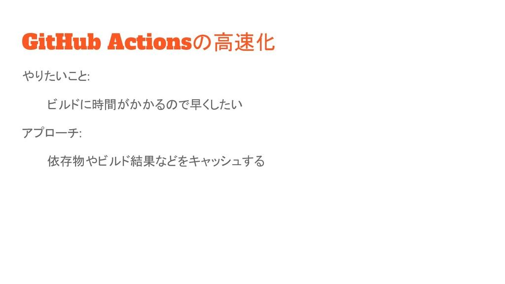 GitHub Actionsの高速化 やりたいこと: ビルドに時間がかかるので早くしたい アプ...