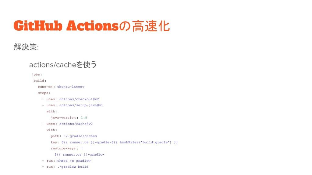GitHub Actionsの高速化 解決策: actions/cacheを使う jobs: ...
