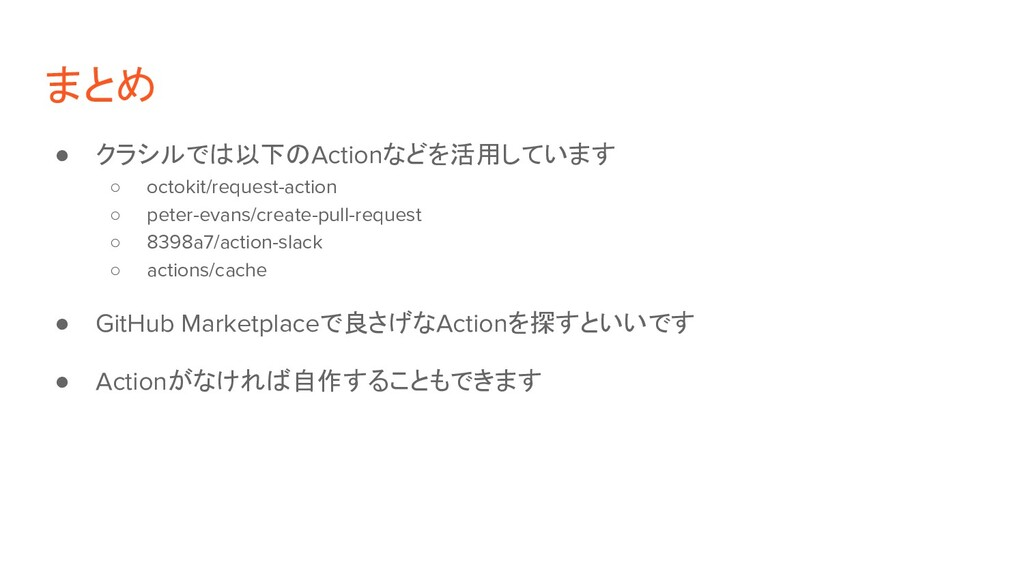 まとめ ● クラシルでは以下のActionなどを活用しています ○ octokit/reque...