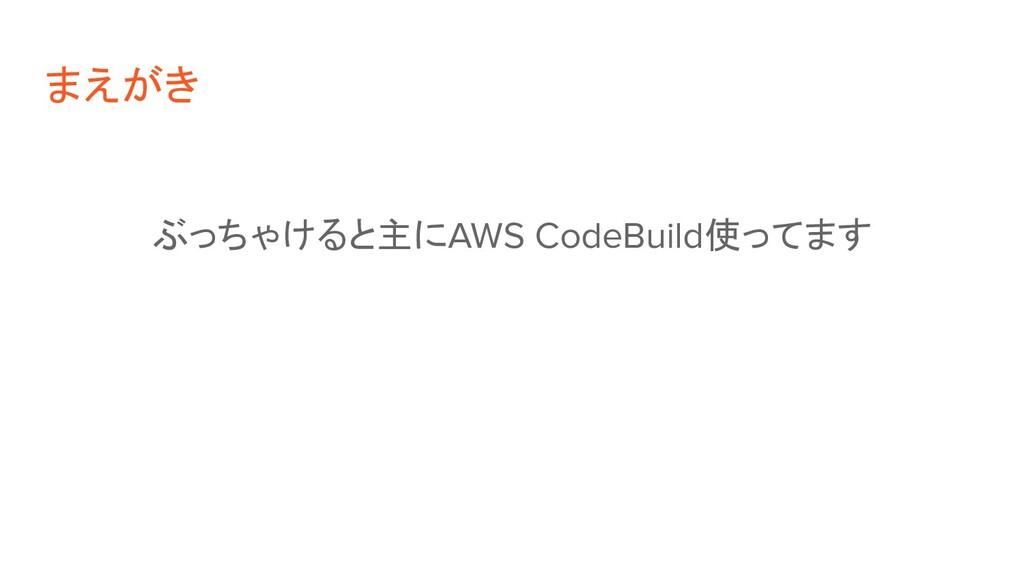 まえがき ぶっちゃけると主にAWS CodeBuild使ってます