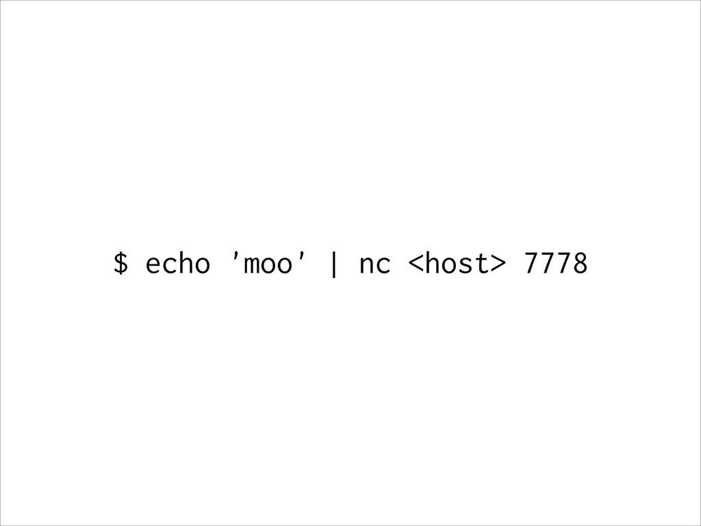 $ echo 'moo' | nc <host> 7778