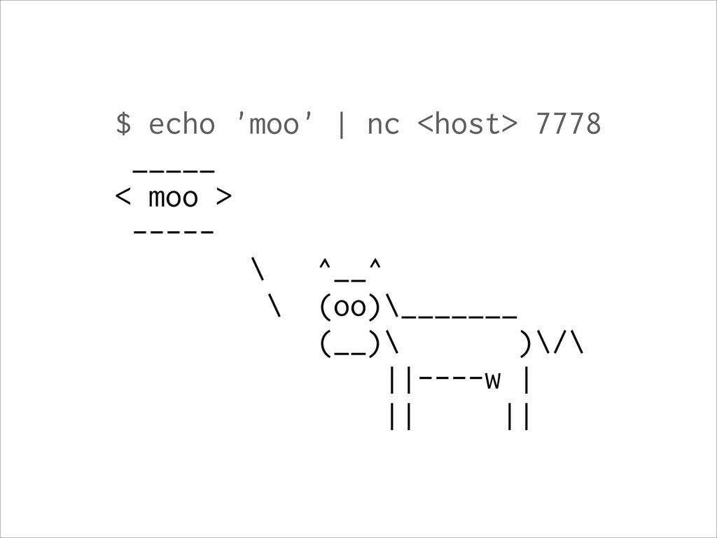 $ echo 'moo' | nc <host> 7778 _____ < moo > ---...