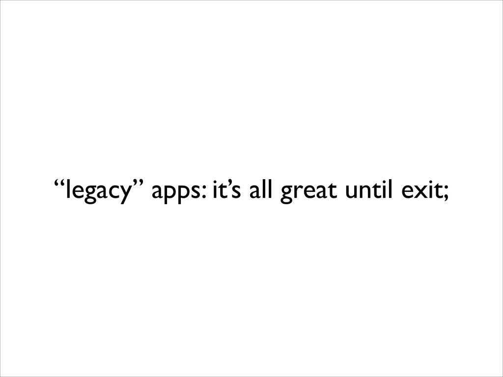 """""""legacy"""" apps: it's all great until exit;"""