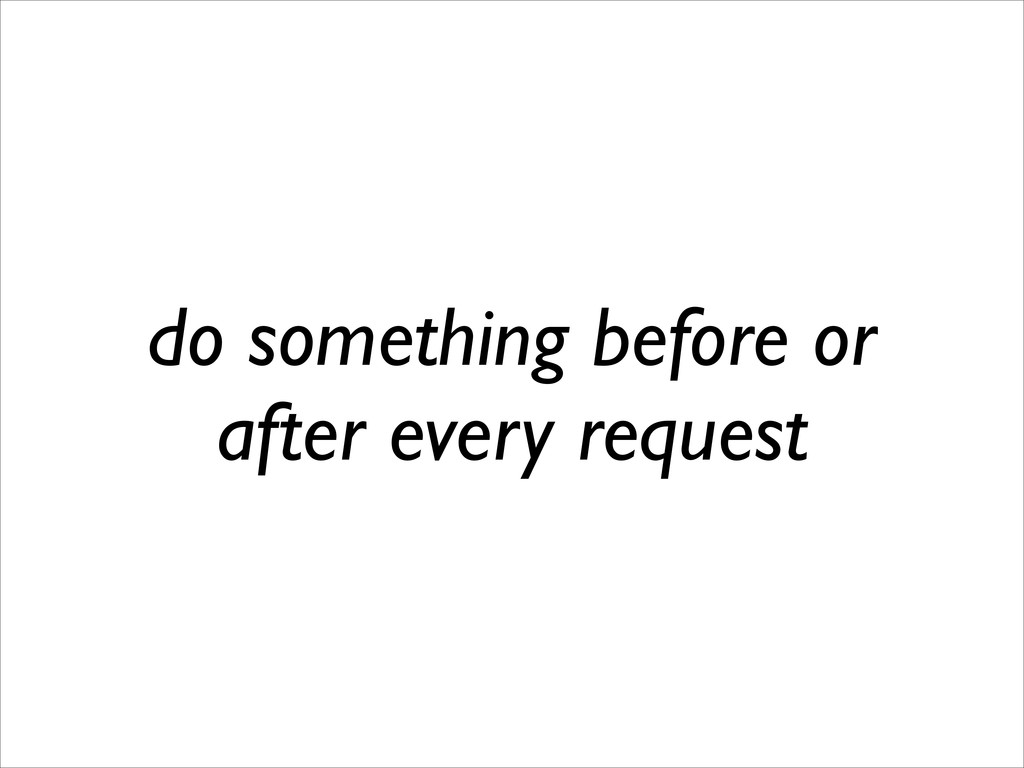 do something before or after every request