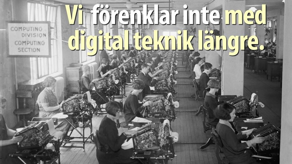 Vi förenklar inte med digital teknik längre.