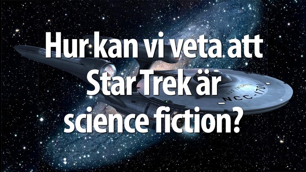 Hur kan vi veta att Star Trek är science fictio...