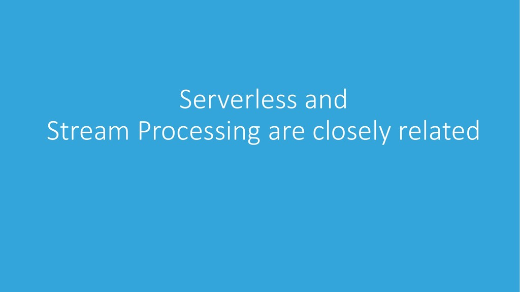 Serverless and Stream Processing are closely re...