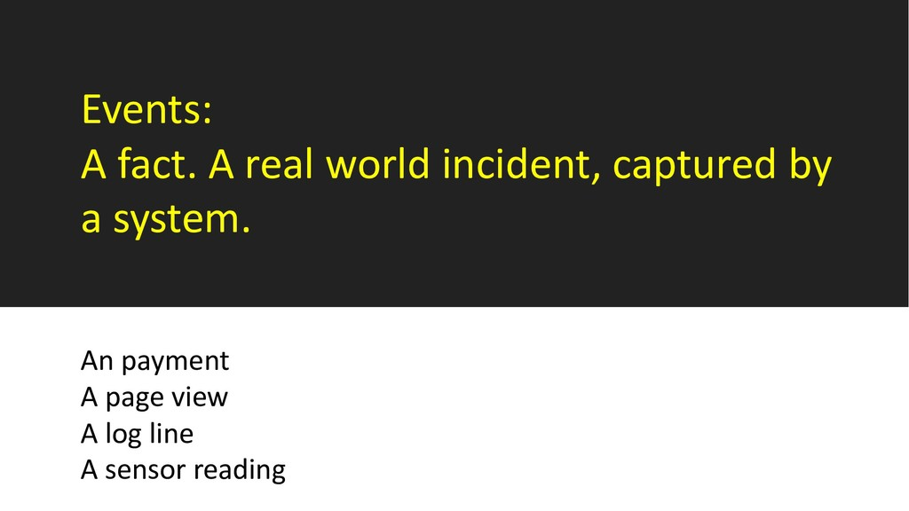 Events: A fact. A real world incident, captured...