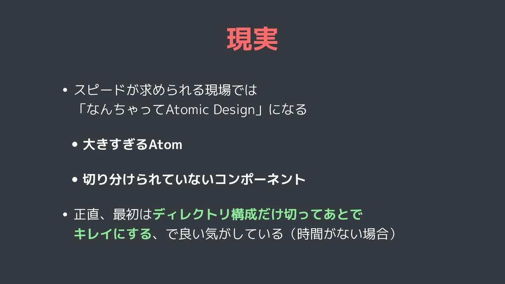 現実 • スピードが求められる現場では 「なんちゃってAtomic Design」になる •...