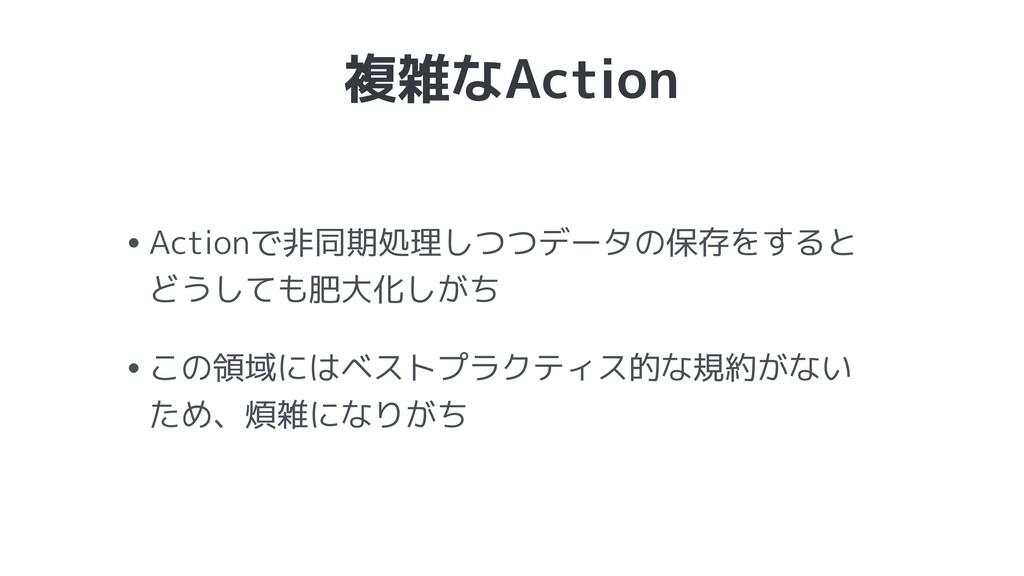 複雑なAction •Actionで非同期処理しつつデータの保存をすると どうしても肥大化し...