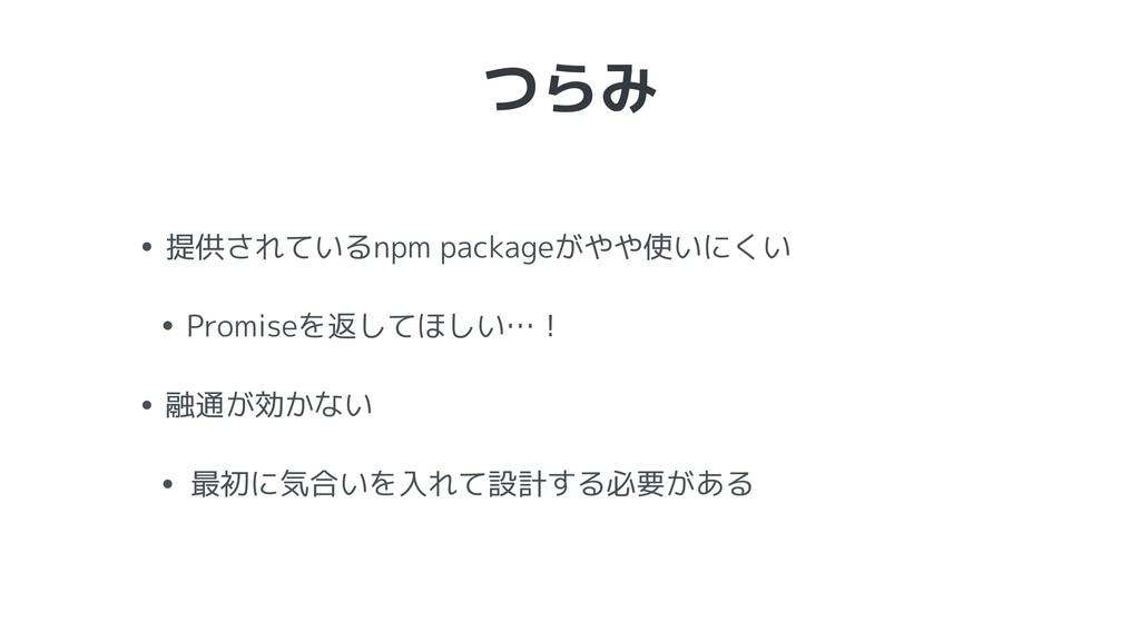つらみ • 提供されているnpm packageがやや使いにくい • Promiseを返してほ...