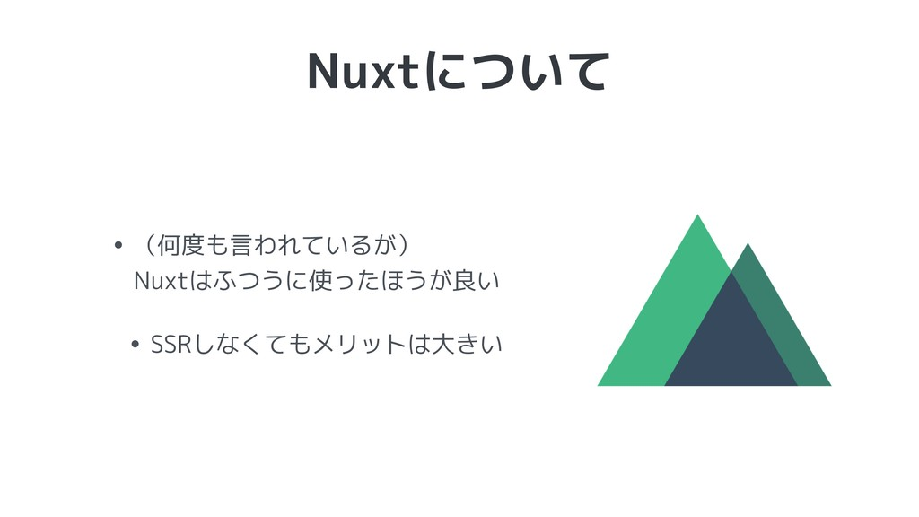 Nuxtについて • (何度も言われているが) Nuxtはふつうに使ったほうが良い • SS...