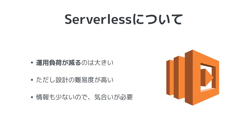 Serverlessについて • 運用負荷が減るのは大きい • ただし設計の難易度が高い • ...