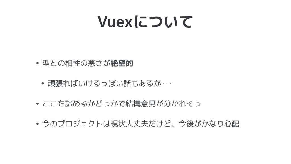 Vuexについて • 型との相性の悪さが絶望的 • 頑張ればいけるっぽい話もあるが・・・ • ...