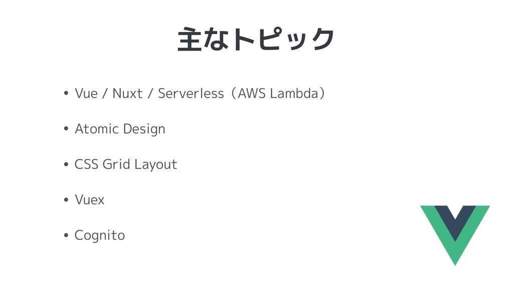 主なトピック • Vue / Nuxt / Serverless(AWS Lambda) • ...