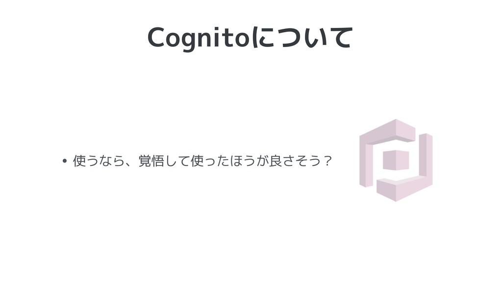 Cognitoについて • 使うなら、覚悟して使ったほうが良さそう?