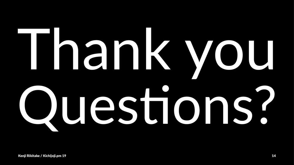 Thank you Ques%ons? Kenji Rikitake / Kichijoji....