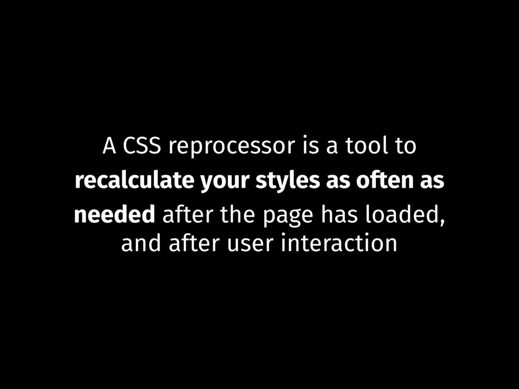 A CSS reprocessor is a tool to recalculate your...