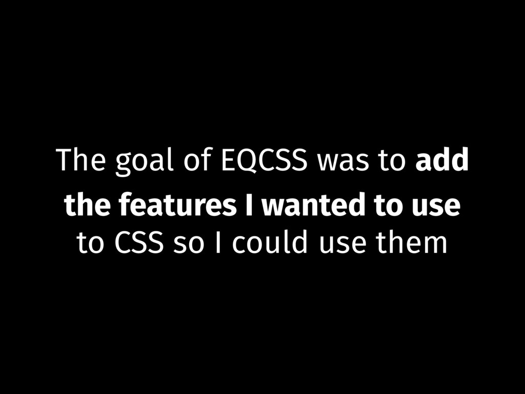 The goal of EQCSS was to add the features I wan...
