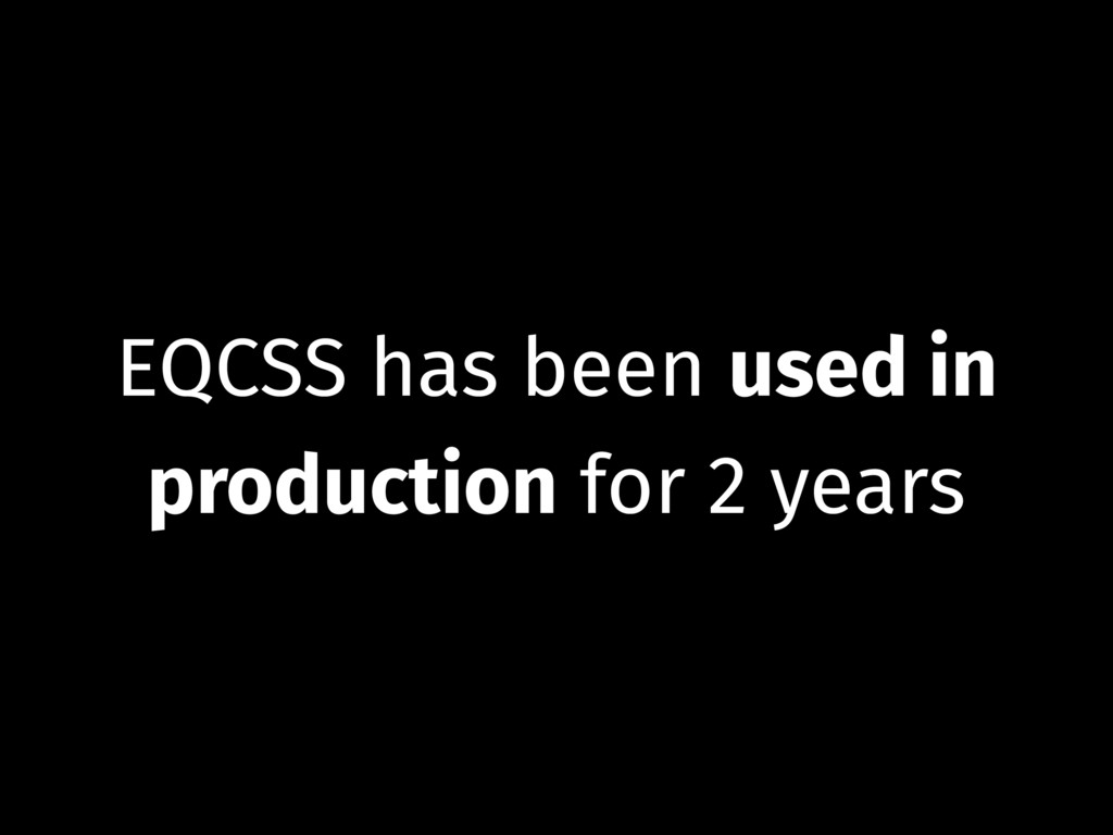 EQCSS has been used in production for 2 years