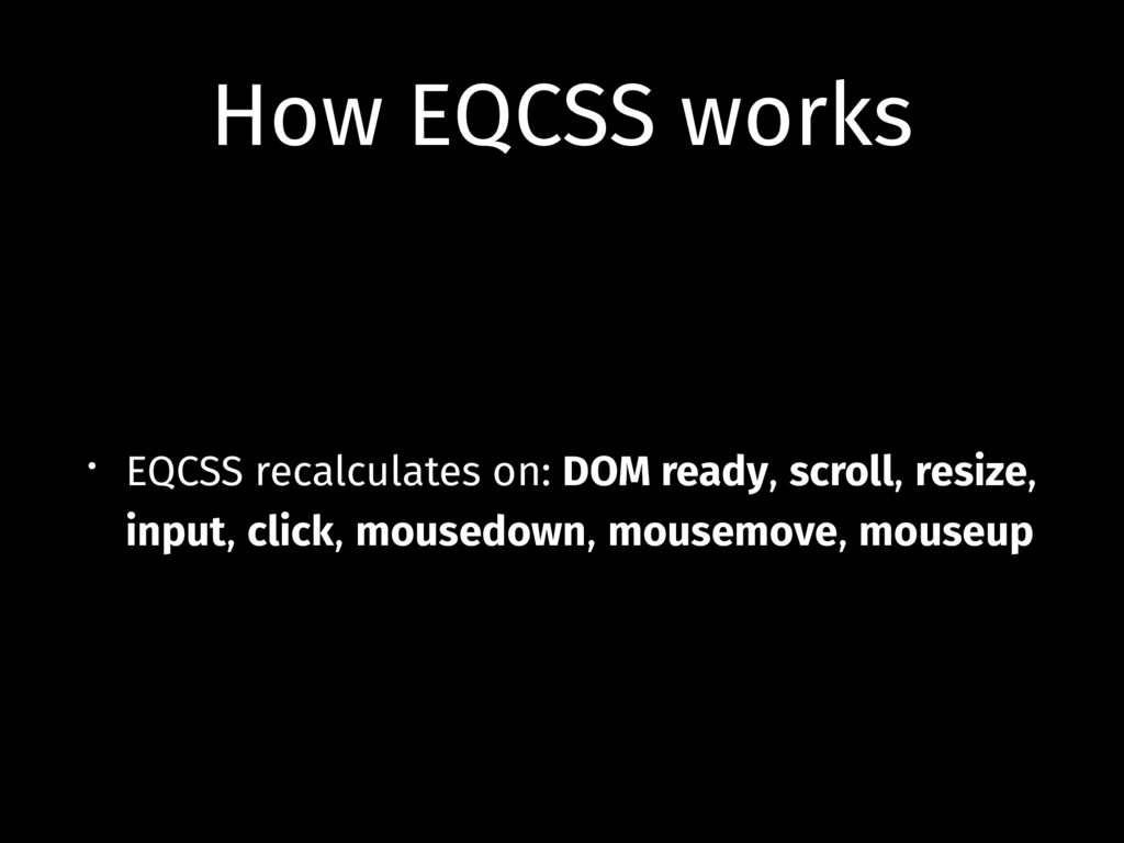 How EQCSS works • EQCSS recalculates on: DOM re...