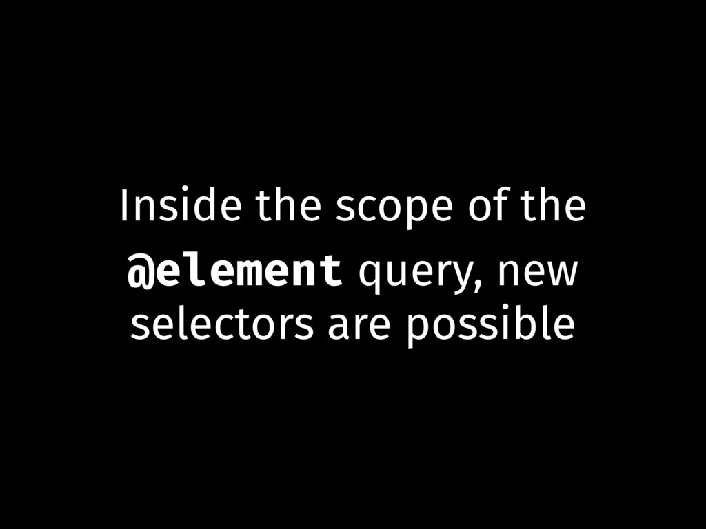 Inside the scope of the @element query, new sel...