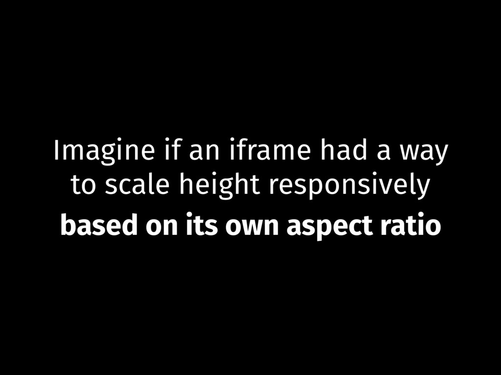 Imagine if an iframe had a way to scale height ...
