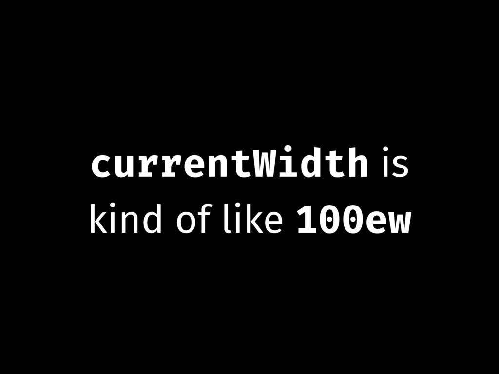 currentWidth is kind of like 100ew