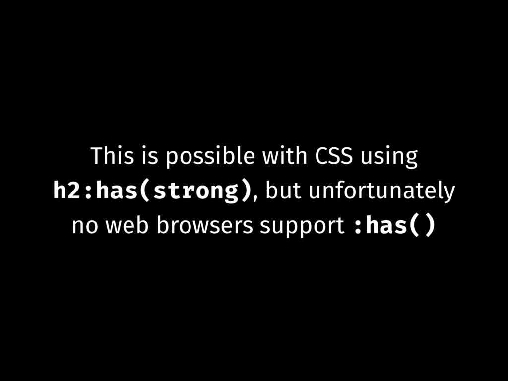 This is possible with CSS using h2:has(strong),...
