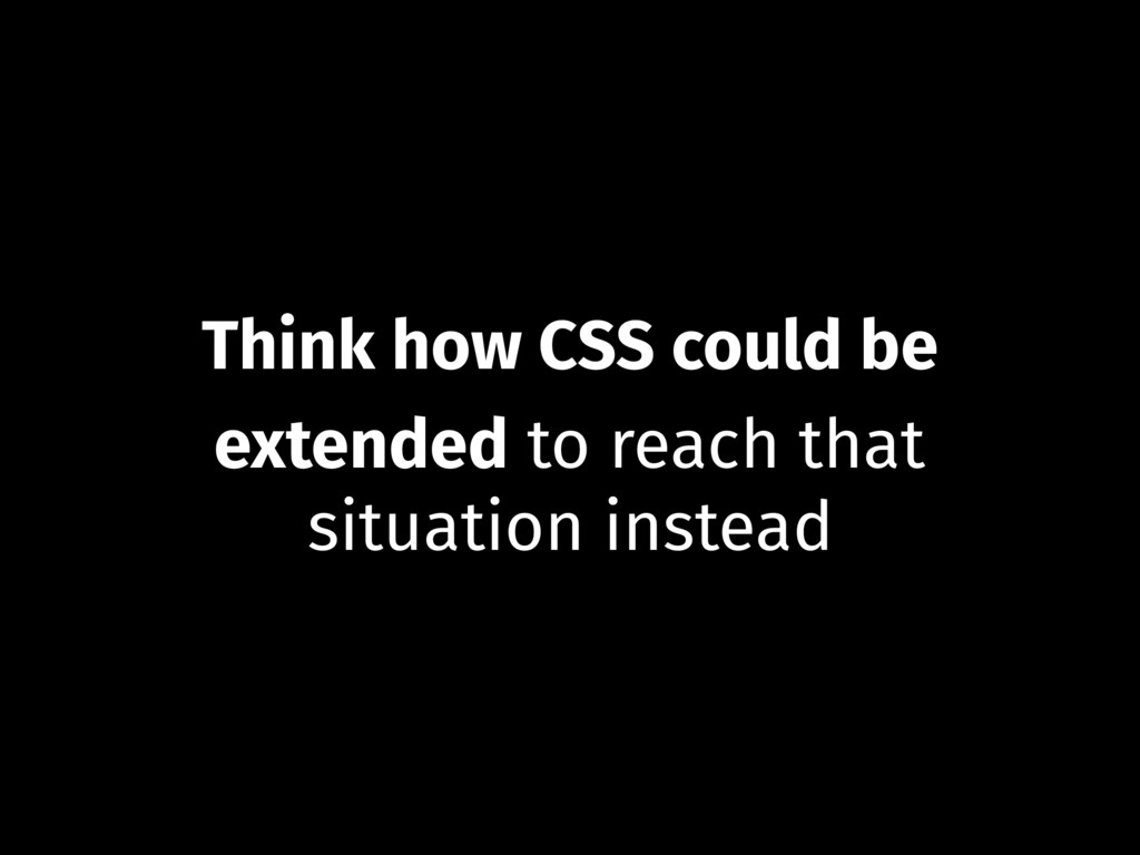 Think how CSS could be extended to reach that s...
