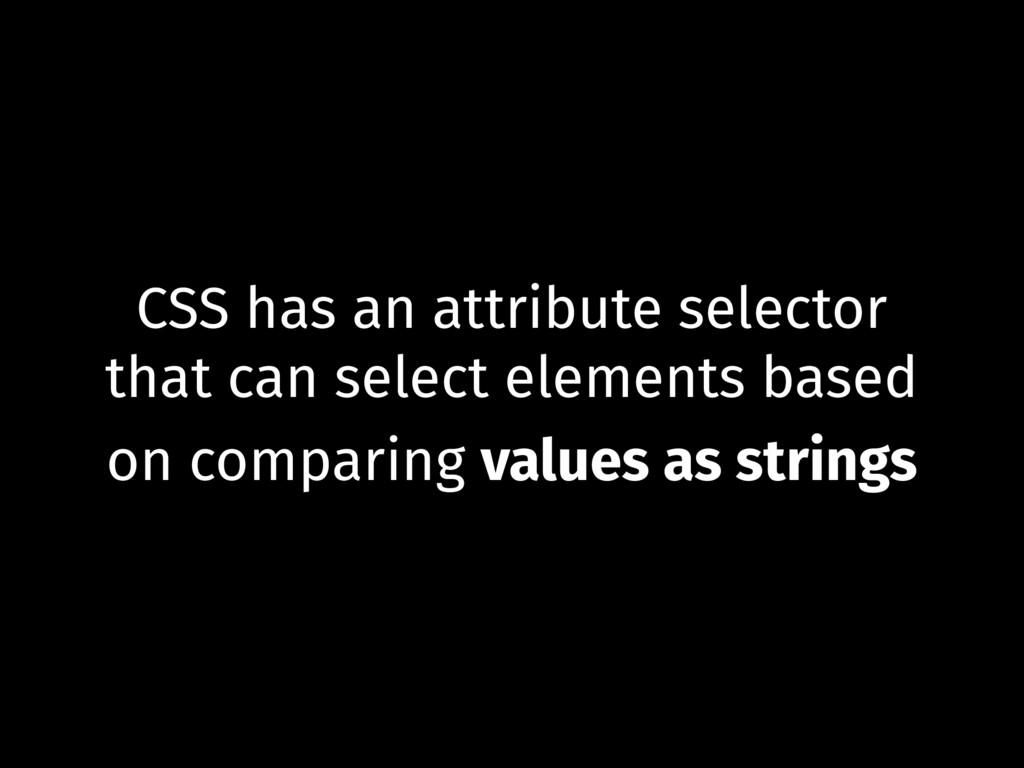 CSS has an attribute selector that can select e...