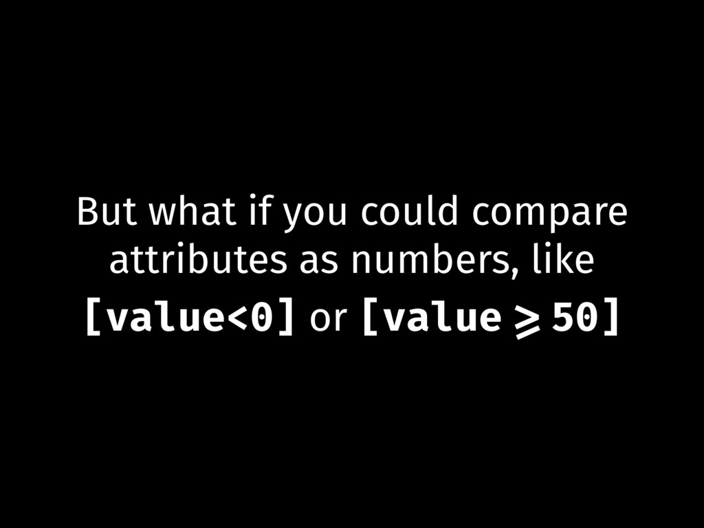 But what if you could compare attributes as num...