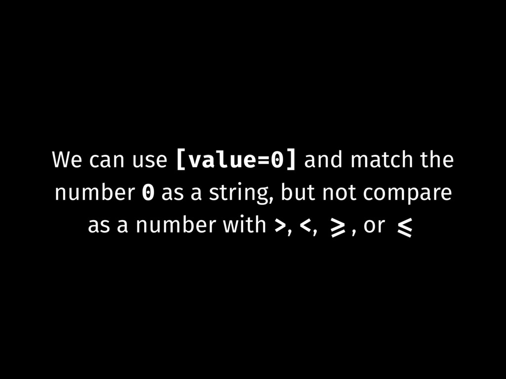 We can use [value=0] and match the number 0 as ...
